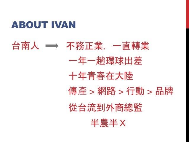 ABOUT IVAN 台南人 不務正業,一直轉業 傳產 > 網路 > 行動 > 品牌 從台流到外商總監 一年一趟環球出差 十年青春在大陸 半農半X