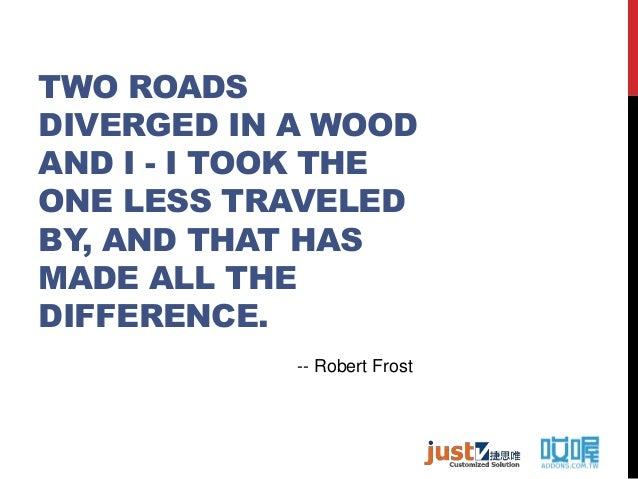 TWO ROADS DIVERGED IN A WOOD AND I - I TOOK THE ONE LESS TRAVELED BY, AND THAT HAS MADE ALL THE DIFFERENCE. -- Robert Frost