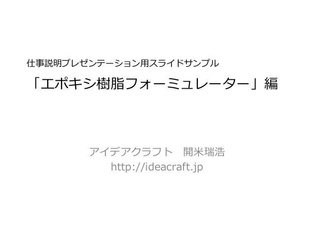 仕事説明プレゼンテーション用スライドサンプル 「エポキシ樹脂フォーミュレーター」編 アイデアクラフト 開米瑞浩 http://ideacraft.jp