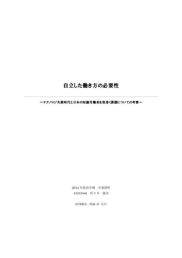 自立した働き方の必要性 ~テクノロジ失業時代と日本の知識労働者を取巻く課題についての考察~ 2014 年度前学期 卒業研究 41215544 佐々木 康彦 (指導教員:欧陽 菲 先生)