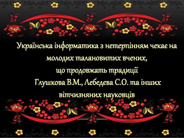 Українська інформатика з нетерпінням чекає на молодих талановитих вчених, що продовжать традиції Глушкова В.М., Лебедєва С...