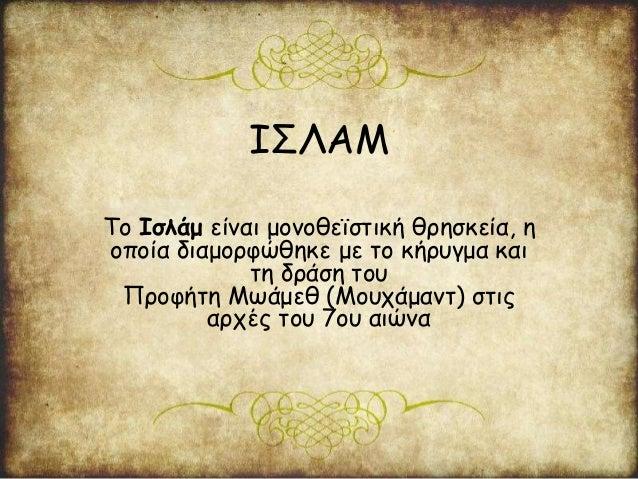 ΙΣΛΑΜ Το Ισλάμ είναι μονοθεϊστική θρησκεία, η οποία διαμορφώθηκε με το κήρυγμα και τη δράση του Προφήτη Μωάμεθ (Μουχάμαντ)...