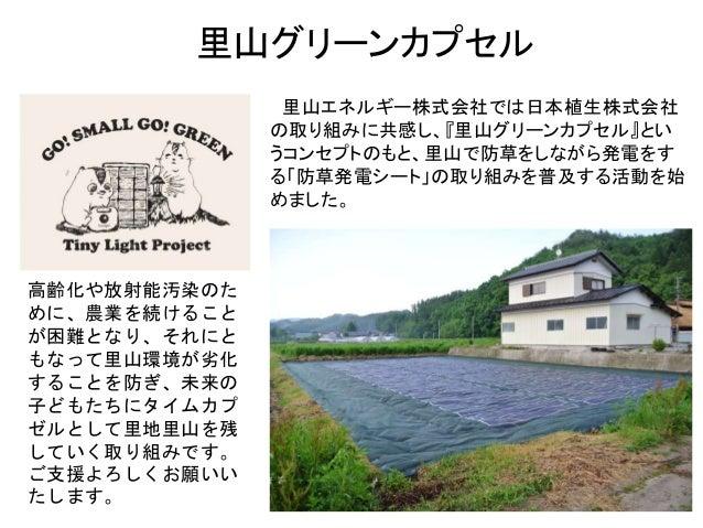 里山グリーンカプセル 里山エネルギー株式会社では日本植生株式会社 の取り組みに共感し、『里山グリーンカプセル』とい うコンセプトのもと、里山で防草をしながら発電をす る「防草発電シート」の取り組みを普及する活動を始 めました。 高齢化や放射能汚...