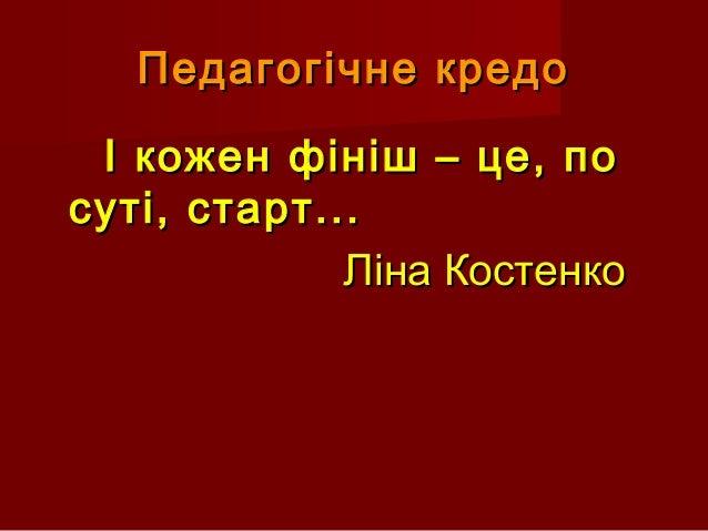 Педагогічне кредоПедагогічне кредо І кожен фініш – це, поІ кожен фініш – це, по суті, старт...суті, старт... Ліна Костенко...