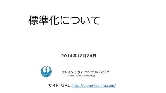 標準化について 2014年12月24日 ク コンサルティングクレイン テクノ コンサルティング Crane techno Consulting. サイト URL:http://crane-techno.com/