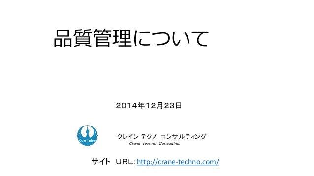 品質管理について 2014年12月23日 ク コンサルティングクレイン テクノ コンサルティング Crane techno Consulting. サイト URL:http://crane-techno.com/