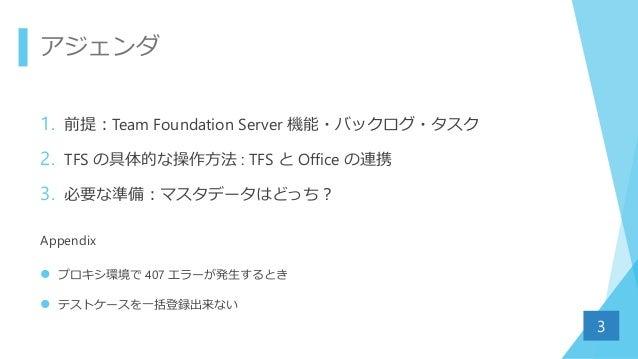 アジェンダ 1. 前提:Team Foundation Server 機能・バックログ・タスク 2. TFS の具体的な操作方法 : TFS と Office の連携 3. 必要な準備:マスタデータはどっち? Appendix  プロキシ環境...