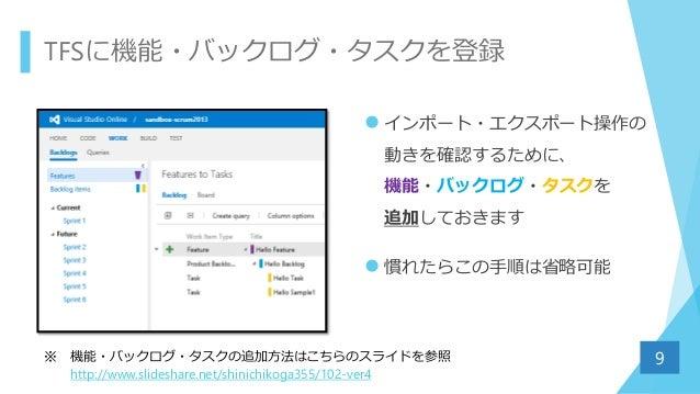 TFSに機能・バックログ・タスクを登録  インポート・エクスポート操作の 動きを確認するために、 機能・バックログ・タスクを 追加しておきます  慣れたらこの手順は省略可能 9※ 機能・バックログ・タスクの追加方法はこちらのスライドを参照 ...