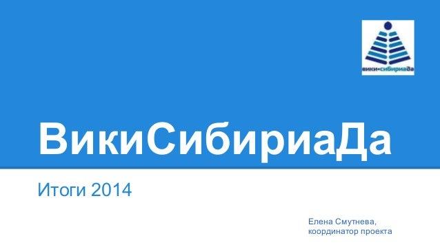 ВикиСибириаДа Итоги 2014 Елена Смутнева, координатор проекта