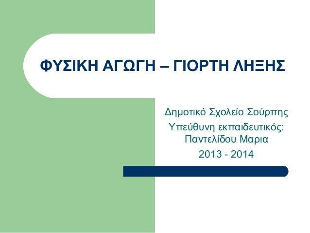 ΦΥΣΙΚΗ ΑΓΩΓΗ – ΓΙΟΡΤΗ ΛΗΞΗΣ Δημοτικό Σχολείο Σούρπης Υπεύθυνη εκπαιδευτικός: Παντελίδου Μαρια 2013 - 2014