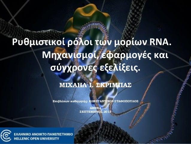 Ρυθμιστικοί ρόλοι των μορίων RNA. Μηχανισμοί, εφαρμογές και σύγχρονες εξελίξεις. ΜΙΧΑΗΛ Ι. ΣΚΡΙΜΠΑΣ   Επιβλέπων καθηγητή...
