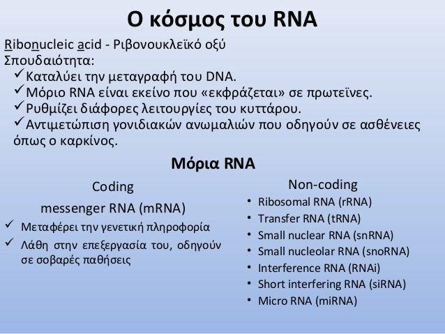 Ο κόσμος του RNA Coding messenger RNA (mRNA)  Μεταφέρει την γενετική πληροφορία  Λάθη στην επεξεργασία του, οδηγούν σε σ...