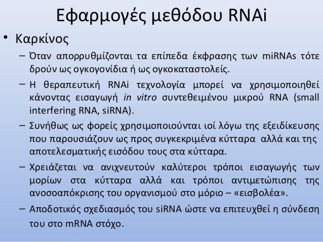 Εφαρμογές μεθόδου RNAi • Καρκίνος – Όταν απορρυθμίζονται τα επίπεδα έκφρασης των miRNAs τότε δρούν ως ογκογονίδια ή ως ογκ...