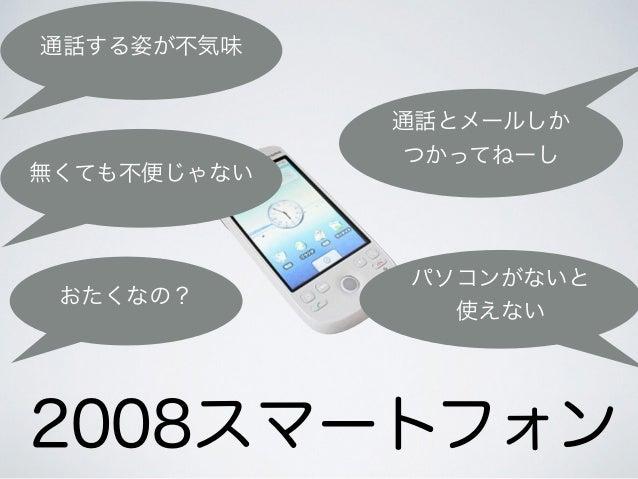 2008スマートフォン 通話する姿が不気味 無くても不便じゃない おたくなの? パソコンがないと 使えない 通話とメールしか つかってねーし