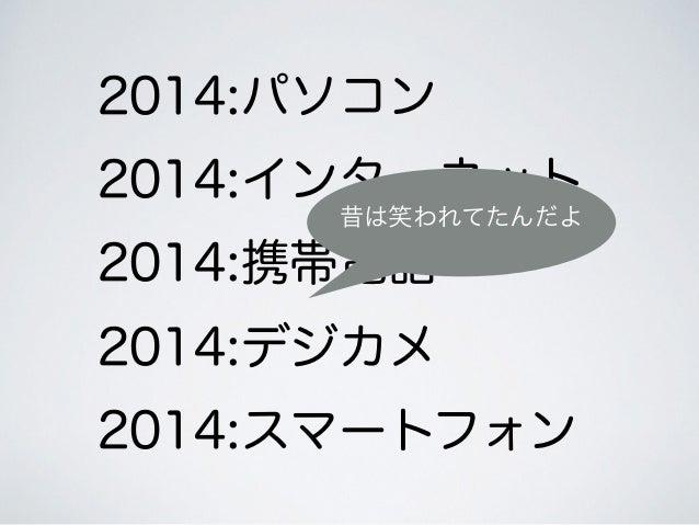 2014:パソコン 2014:インターネット 2014:携帯電話 2014:デジカメ 2014:スマートフォン 昔は笑われてたんだよ
