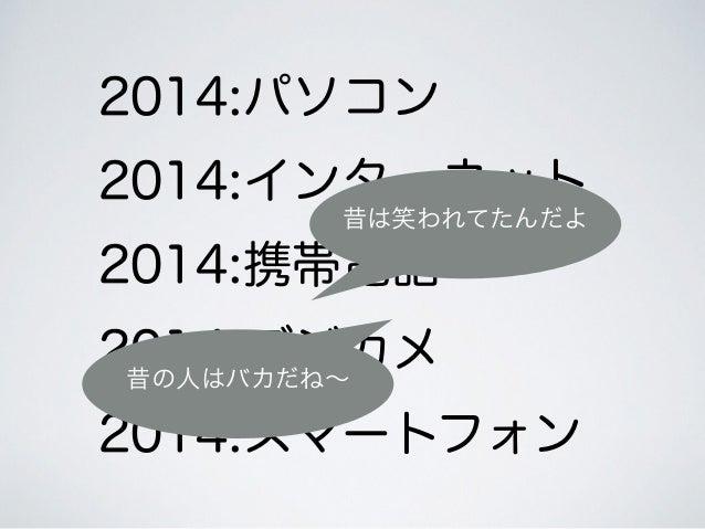 2014:パソコン 2014:インターネット 2014:携帯電話 2014:デジカメ 2014:スマートフォン 昔は笑われてたんだよ 昔の人はバカだね∼
