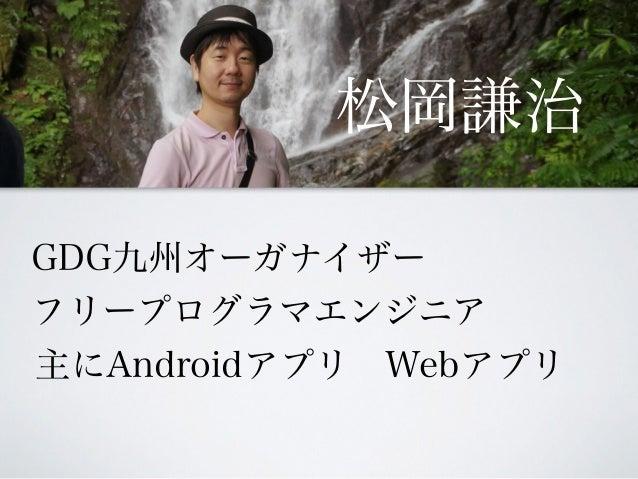 松岡謙治 GDG九州オーガナイザー フリープログラマエンジニア 主にAndroidアプリWebアプリ