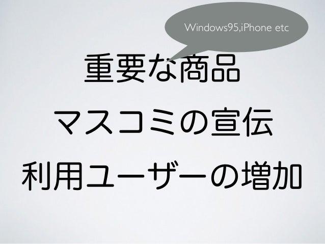 重要な商品 マスコミの宣伝 利用ユーザーの増加 Windows95,iPhone etc