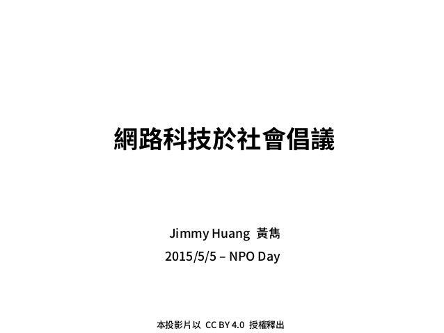 2015/5/5 – NPO Day 網路科技於社會倡議 Jimmy Huang 黃雋 本投影片以 CC BY 4.0 授權釋出