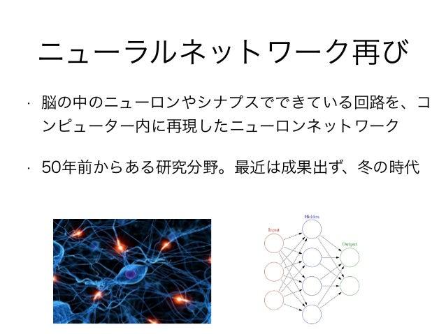 ニューラルネットワーク再び • 脳の中のニューロンやシナプスでできている回路を、コ ンピューター内に再現したニューロンネットワーク • 50年前からある研究分野。最近は成果出ず、冬の時代