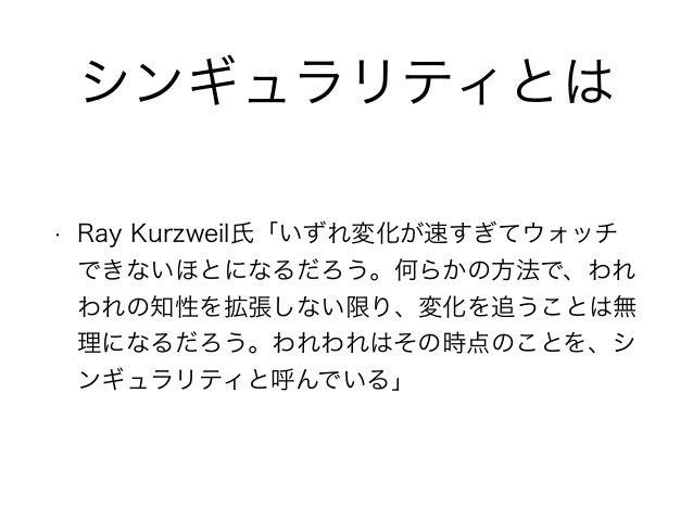 シンギュラリティとは • Ray Kurzweil氏「いずれ変化が速すぎてウォッチ できないほとになるだろう。何らかの方法で、われ われの知性を拡張しない限り、変化を追うことは無 理になるだろう。われわれはその時点のことを、シ ンギュラリティと...