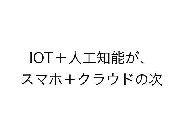 ソフトバンクはpepperでク ラウドAI • 携帯電話事業は土管に • 「人を喜ばせる人工知能が完成すれば、無敵」 • 必需品の価格は下がり、嗜好品の価格は上がる • 「ロボットと友達」は日本ならでは