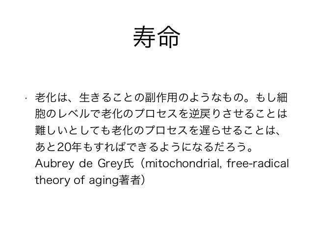 寿命 • 老化は、生きることの副作用のようなもの。もし細 胞のレベルで老化のプロセスを逆戻りさせることは 難しいとしても老化のプロセスを遅らせることは、 あと20年もすればできるようになるだろう。 Aubrey de Grey氏(mitocho...