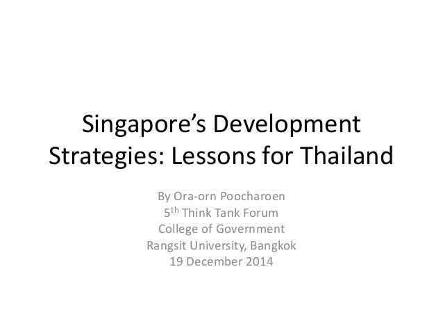 Singapore's Development Strategies: Lessons for Thailand By Ora-orn Poocharoen 5th Think Tank Forum College of Government ...