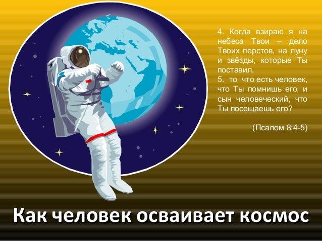 Как человек осваивает космосКак человек осваивает космос 4. Когда взираю я на небеса Твои – дело Твоих перстов, на луну и ...