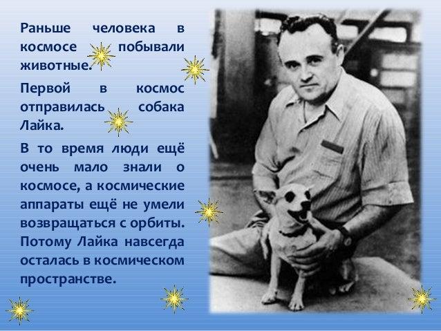 Раньше человека в космосе побывали животные. Первой в космос отправилась собака Лайка. В то время люди ещё очень мало знал...