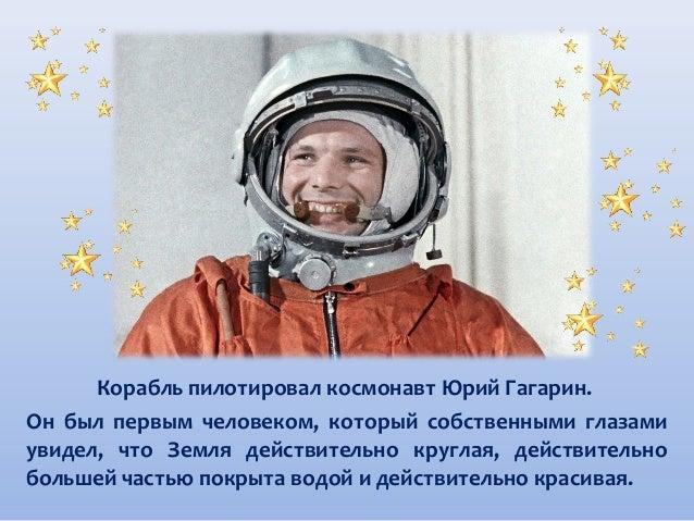 Корабль пилотировал космонавт Юрий Гагарин. Он был первым человеком, который собственными глазами увидел, что Земля действ...