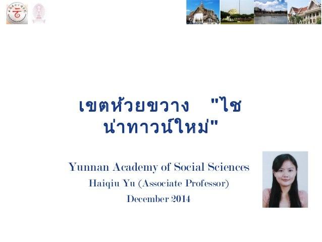 """เขตห้วยขวาง """"ไช น่าทาวน์ใหม่"""" Yunnan Academy of Social Sciences Haiqiu Yu (Associate Professor) December 2014"""