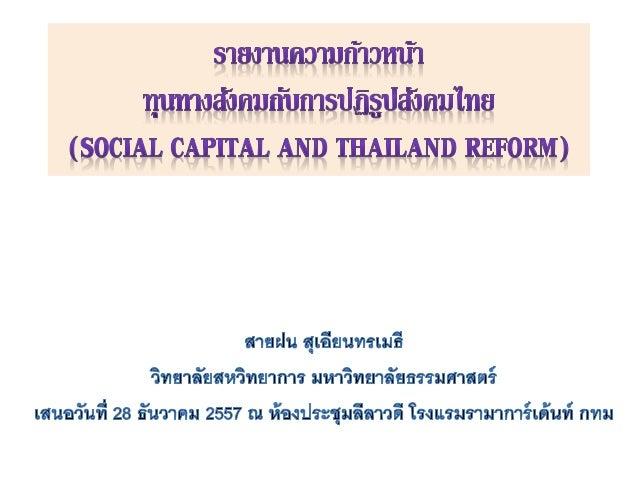 • ในมุมมองทางสังคมเล็งเห็นความสาคัญของการใช้ทุนทางสังคมเพื่อการปฏิรูป ประเทศไทย เราจะเห็นว่าประเทศไทยได้พยายามปฏิรูปประเทศ...