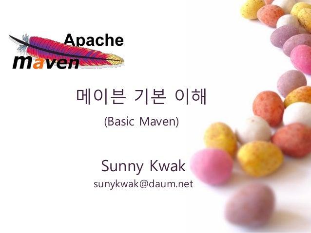 메이븐 기본 이해 (Basic Maven) Sunny Kwak sunykwak@daum.net