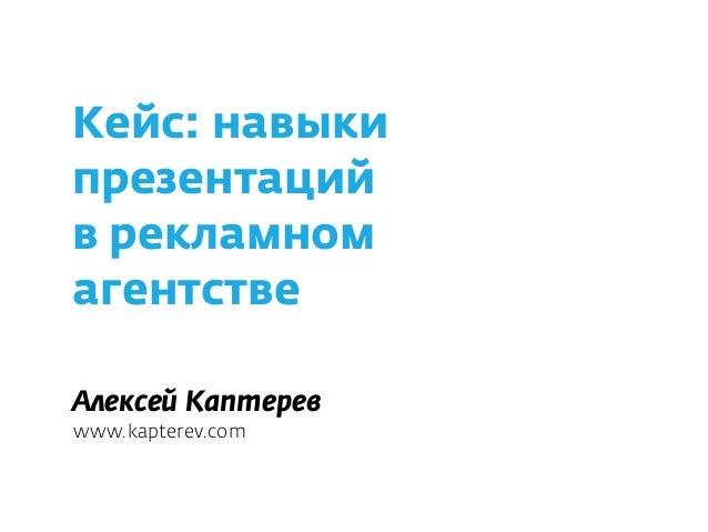 Кейс: навыки презентаций  в рекламном  агентстве Алексей Каптерев www.kapterev.com