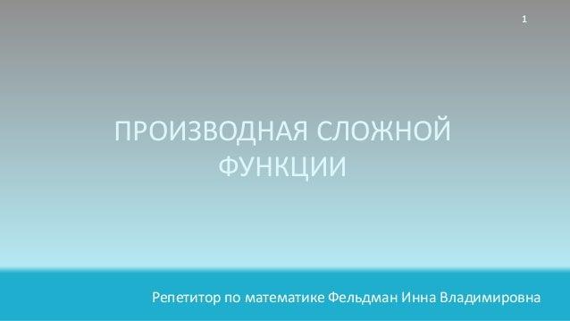 Репетитор по математике Фельдман Инна Владимировна ПРОИЗВОДНАЯ СЛОЖНОЙ ФУНКЦИИ 1