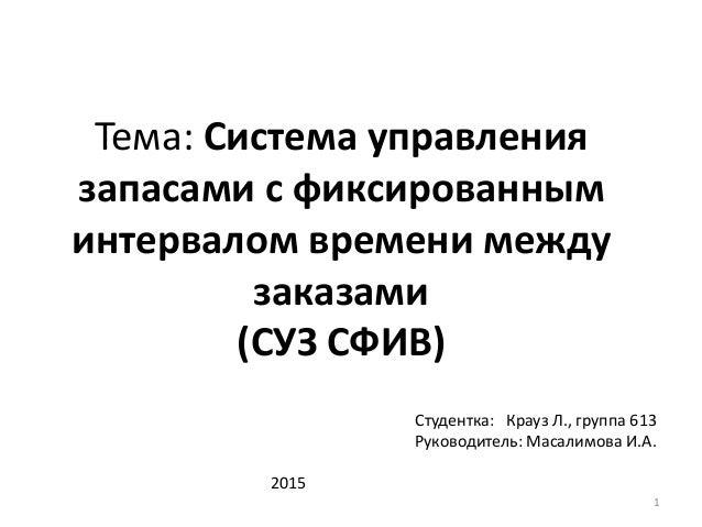 Тема: Система управления запасами с фиксированным интервалом времени между заказами (СУЗ СФИВ) Студентка: Крауз Л., группа...