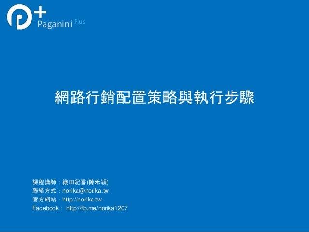 網路行銷配置策略與執行步驟 PaganiniPlus 課程講師:織田紀香(陳禾穎) 聯絡方式:norika@norika.tw 官方網站:http://norika.tw Facebook: http://fb.me/norika1207