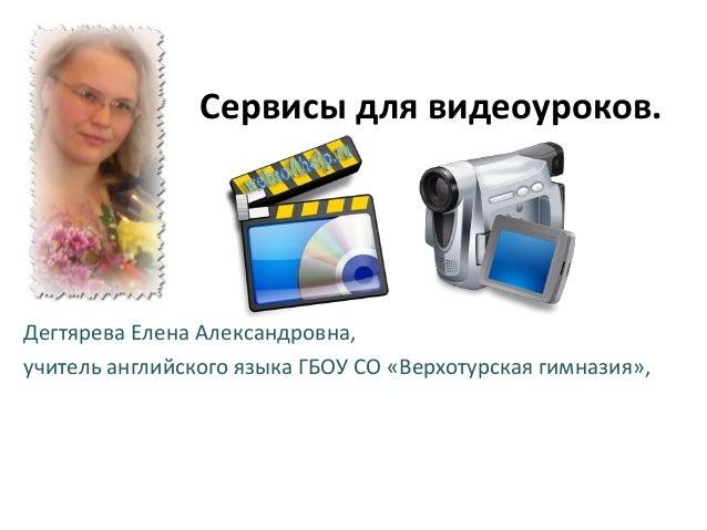 Сервисы для видеоуроков. Дегтярева Елена Александровна, учитель английского языка ГБОУ СО «Верхотурская гимназия»,