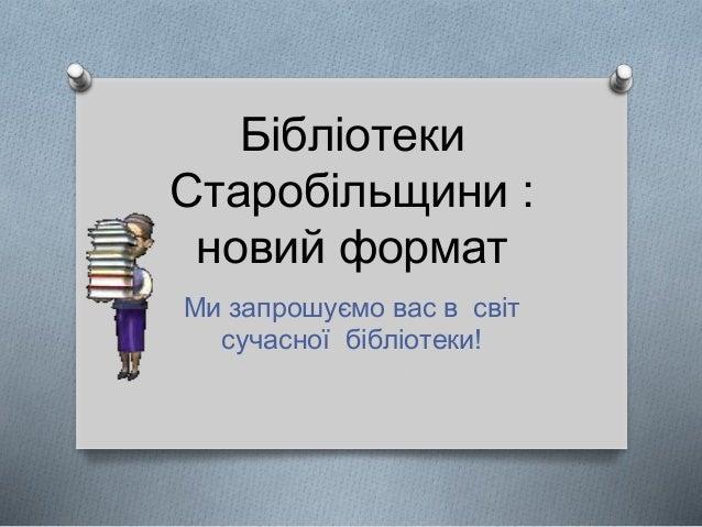 Бібліотеки Старобільщини : новий формат Ми запрошуємо вас в світ сучасної бібліотеки!