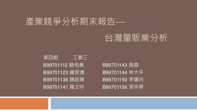 產業競爭分析期末報告--- 台灣量販業分析 第四組 工管三 B99701112 駱柏蓁 B99701143 張堯 B99701123 鍾旻潓 B99701144 林大平 B99701136 魏鈺臻 B99701150 李韻坊 B99701141...