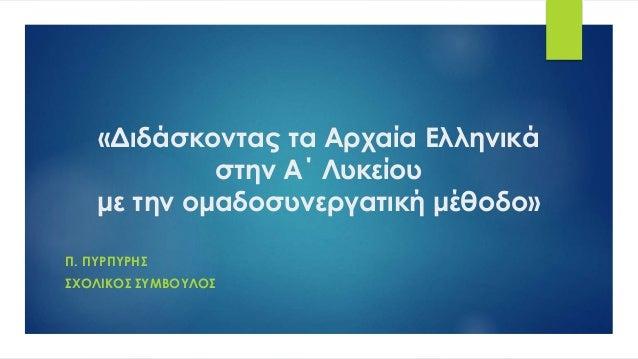«Διδάσκοντας τα Αρχαία Ελληνικά στην Α΄ Λυκείου με την ομαδοσυνεργατική μέθοδο» Π. ΠΥΡΠΥΡΗΣ ΣΧΟΛΙΚΟΣ ΣΥΜΒΟΥΛΟΣ