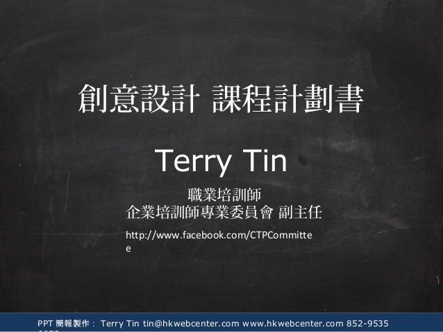 PPT 簡報製作: Terry Tin tin@hkwebcenter.com www.hkwebcenter.com 852-9535 Terry Tin 職業培訓師 企業培訓師專業委員會 副主任 創意設計 課程計劃書 http://www....