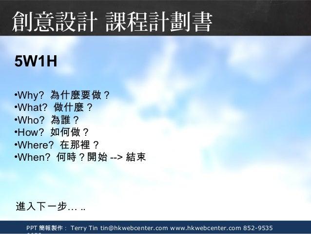 PPT 簡報製作: Terry Tin tin@hkwebcenter.com www.hkwebcenter.com 852-9535 5W1H •Why? 為什麼要做? •What? 做什麼? •Who? 為誰? •How? 如何做? •W...