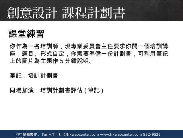 PPT 簡報製作: Terry Tin tin@hkwebcenter.com www.hkwebcenter.com 852-9535 課堂練習 你作為一名培訓師,現專業委員會主任要求你開一個培訓講 座,題目、形式自定,你需要準備一份計劃書,...