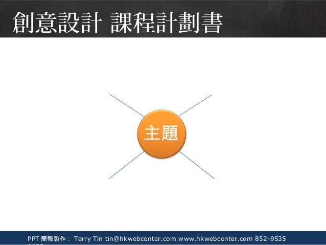PPT 簡報製作: Terry Tin tin@hkwebcenter.com www.hkwebcenter.com 852-9535 創意設計 課程計劃書 主題