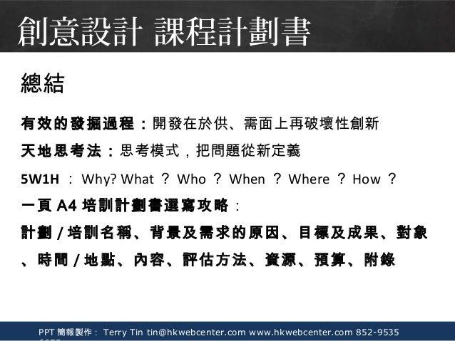 PPT 簡報製作: Terry Tin tin@hkwebcenter.com www.hkwebcenter.com 852-9535 總結 有效的發掘過程:開發在於供、需面上再破壞性創新 天地思考法:思考模式,把問題從新定義 5W1H : ...