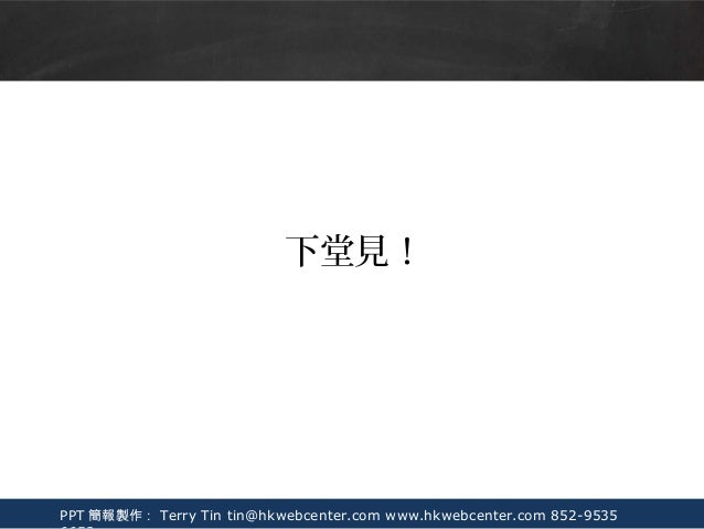 PPT 簡報製作: Terry Tin tin@hkwebcenter.com www.hkwebcenter.com 852-9535 下堂見!