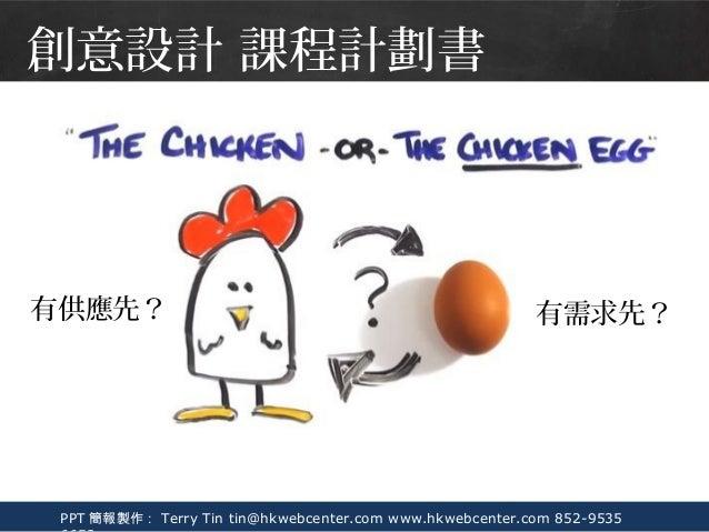 PPT 簡報製作: Terry Tin tin@hkwebcenter.com www.hkwebcenter.com 852-9535 有供應先? 有需求先? 創意設計 課程計劃書