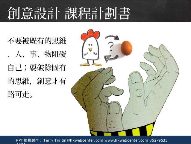 PPT 簡報製作: Terry Tin tin@hkwebcenter.com www.hkwebcenter.com 852-9535 不要被既有的思維 、人、事、物阻礙 自己;要破除固有 的思維,創意才有 路可走。 創意設計 課程計劃書